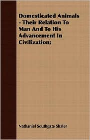Domesticated Animals - Their Relation to Man and to His Advancement in Civilization - Nathaniel Southgate Shaler