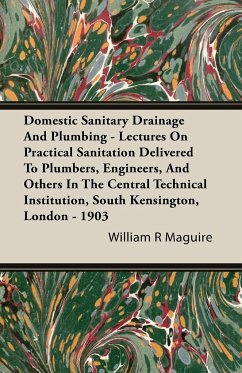 Domestic Sanitary Drainage And Plumbing - Lectures On Practical Sanitation Delivered To Plumbers, Engineers, And Others In The Central Technical Institution, South Kensington, London - 1903 - Maguire, William R