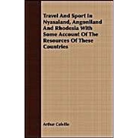 Travel And Sport In Nyasaland, Angoniland And Rhodesia With Some Account Of The Resources Of These Countries - Arthur Colville