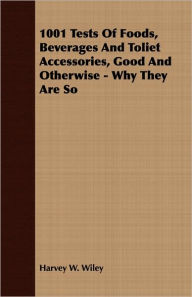 1001 Tests of Foods, Beverages and Toliet Accessories, Good and Otherwise - Why They Are So - Harvey W. Wiley
