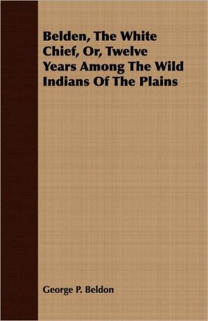 Belden, the White Chief, Or, Twelve Years Among the Wild Indians of the Plains - George P. Beldon