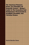 Stowe, Harriet Beecher: The American Woman´s Home, Or, Principles Of Domestic Science - Being A Guide To The Formation And Maintenance Of Economical, Healthful, Beautiful, And Christian Homes