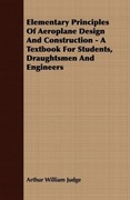 Judge, Arthur William: Elementary Principles Of Aeroplane Design And Construction - A Textbook For Students, Draughtsmen And Engineers