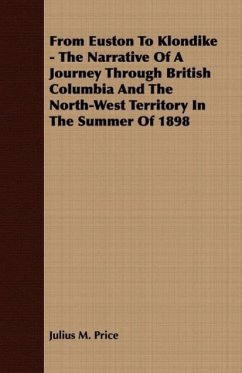 From Euston To Klondike - The Narrative Of A Journey Through British Columbia And The North-West Territory In The Summer Of 1898 - Price, Julius M.