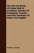 Wright, Herbert G.: The Life And Works Of Arthur Hall Of Grantham, Member Of Parliament, Courtier And First Translator Of Homer Into English