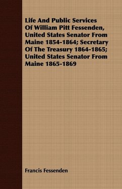 Life And Public Services Of William Pitt Fessenden, United States Senator From Maine 1854-1864 Secretary Of The Treasury 1864-1865 United States Senator From Maine 1865-1869 - Fessenden, Francis