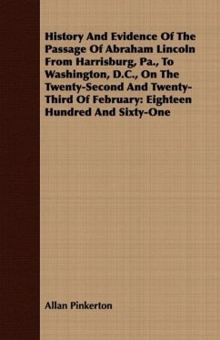 History And Evidence Of The Passage Of Abraham Lincoln From Harrisburg, Pa., To Washington, D.C., On The Twenty-Second And Twenty-Third Of February - Pinkerton, Allan