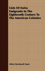 Lists of Swiss Emigrants in the Eighteenth Century to the American Colonies - Albert Bernhardt Faust