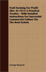 Fruit Farming For Profit (Rev. To 1911) A Practical Treatise - With Detailed Instructions For Successful Commercial Culture On The Kent System - George Bunyard