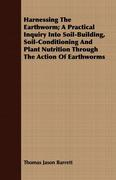 Barrett, Thomas Jason: Harnessing the Earthworm; A Practical Inquiry Into Soil-Building, Soil-Conditioning and Plant Nutrition Through the Action of Earthworms