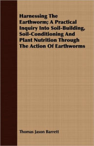Harnessing the Earthworm; A Practical Inquiry Into Soil-Building, Soil-Conditioning and Plant Nutrition Through the Action of Earthworms - Thomas Jason Barrett