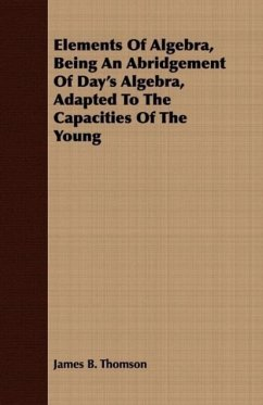 Elements Of Algebra, Being An Abridgement Of Day's Algebra, Adapted To The Capacities Of The Young - Thomson, James B.