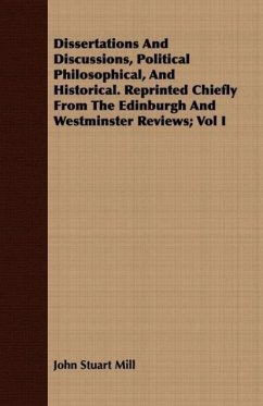 Dissertations And Discussions, Political Philosophical, And Historical. Reprinted Chiefly From The Edinburgh And Westminster Reviews Vol I - Mill, John Stuart