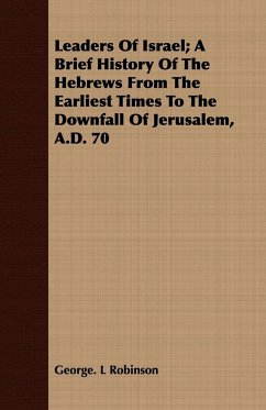 Leaders Of Israel A Brief History Of The Hebrews From The Earliest Times To The Downfall Of Jerusalem, A.D. 70 - Robinson, George. L
