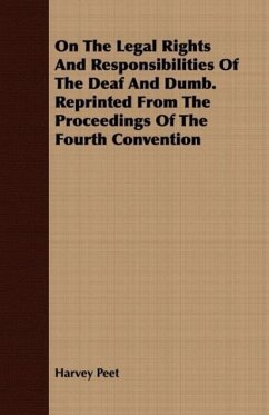 On The Legal Rights And Responsibilities Of The Deaf And Dumb. Reprinted From The Proceedings Of The Fourth Convention - Peet, Harvey