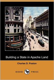 Building a State in Apache Land (Dodo Press) - Charles D. Poston