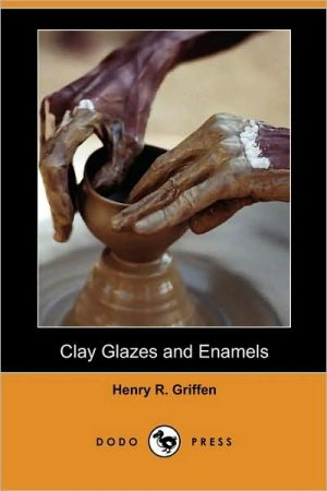 Clay Glazes And Enamels - Henry R. Griffen