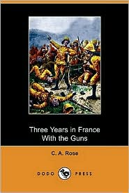 Three Years In France With The Guns - C. A. Rose