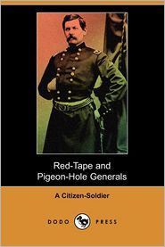 Red-Tape and Pigeon-Hole Generals: As Seen from the Ranks During a Campaign in the Army of the Potomac - A. Citizen-Soldier