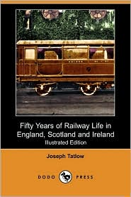 Fifty Years Of Railway Life In England, Scotland And Ireland (Illustrated Edition) (Dodo Press) - Joseph Tatlow