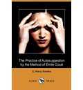 The Practice of Autosuggestion by the Method of Emile Coue (Dodo Press) - C Harry Brooks