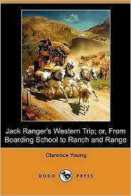 Jack Ranger's Western Trip; Or, From Boarding School To Ranch And Range (Dodo Press) - Clarence Young