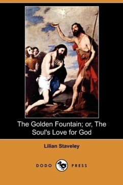 The Golden Fountain Or, the Soul's Love for God (Dodo Press) - Staveley, Lilian