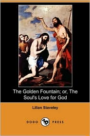 The Golden Fountain; Or, The Soul's Love For God (Dodo Press) - Lilian Staveley