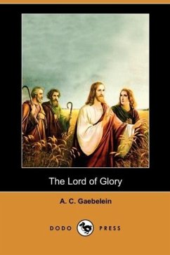 The Lord of Glory (Dodo Press) - Gaebelein, A. C.