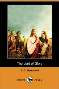 The Lord Of Glory (Dodo Press) - A. C. Gaebelein