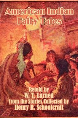 American Indian Fairy Tales - Retold by W.T. Larned, Henry R. Schoolcraft (Compiler), Henry Rowe Schoolcraft (Compiler)