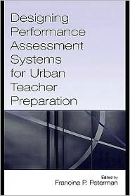 Designing Performance Assessment Systems for Urban Teacher Preparation - Edited by Francine Peterman