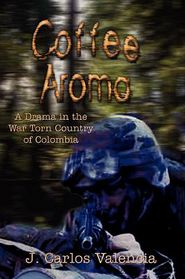 Coffee Aroma: A Drama in the War Torn Country of Colombia - J. Carlos Valencia