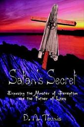 Satan's Secret: Exposing the Master of Deception and the Father of Lies - Teunis, D. A.
