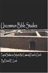 Uncommon Bible Studies - Topical Bible Studies Not Commonly Found in Church - Loeb, Daniel
