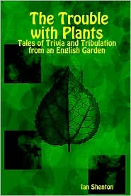 The Trouble with Plants: Tales of Trivia and Tribulation from an English Garden - Ian Shenton