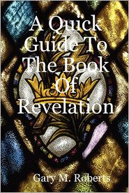 A Quick Guide To The Book Of Revelation - Gary M. Roberts