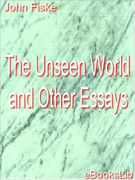 Unseen World and Other Essays - John Fiske