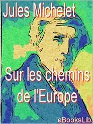 Sur les chemins de l'Europe: Angleterre, Flandre, Hollande, Suisse, Lombardie, Tyrol - Jules Michelet