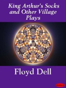 King Arthur´s Socks and Other Village Plays als eBook von Floyd Dell - Ebookslib