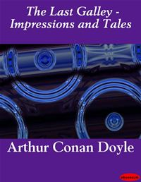 The Last Galley - Impressions And Tales - Arthur Conan Doyle