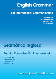 English Grammar for International Communication: 30 LESSONS with EXAMPLES EXERCISES and VOCABULARY - Prof. Benjamín Franklin Arias