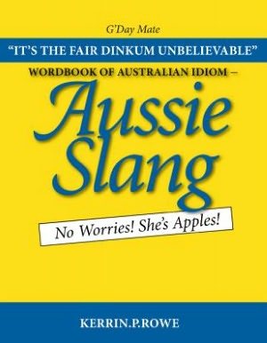 Wordbook of Australian Idiom - Aussie Slang: No Worries! She's Apples! - Kerrin P. Rowe