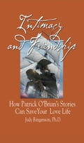 Intimacy and Friendship: How Patrick O'Brian's Stories Can Save Your Love Life - Ringenson Ph. D.,Judy