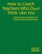 How to Coach Teachers Who Don't Think Like You: Using Literacy Strategies to Coach Across Content Areas - Davis, Bonnie M.