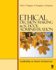 Ethical Decision Making in School Administration: Leadership as Moral Architecture - Paul A. Wagner