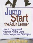 Jump Start the Adult Learner: How to Engage and Motivate Adults Using Brain-Compatible Strategies