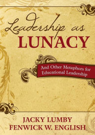 Leadership as Lunacy: And Other Metaphors for Educational Leadership - Jacky Lumby