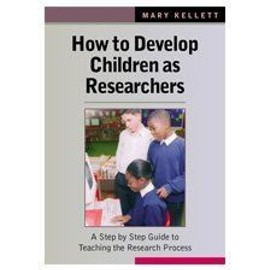 How to Develop Children as Researchers: A Step by Step Guide to Teaching the Research Process - Mary Kellett