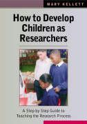 How to Develop Children as Researchers: A Step by Step Guide to Teaching the Research Process